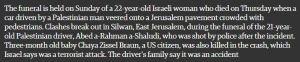 Die Beerdigung einer 22jährigen israelischen Frau, die am Donnerstag starb, als ein von einem Palästinenser gesteuertes Auto von der Straße abkam und auf einen Jerusalemer Bürgersteig voll mit Fußgängern fuhr, findet am Sonntag statt. In Silwan, Ost-Jerusalem, kam es während des Begräbnisses des 21jährigen palästinensischen Fahrers Abed a-Rahman a-Shaludi, der nach dem Vorfall von der Polizei erschossen worden war, zu Ausschreitungen. Das drei Monate alte Baby Chaya Zissel Braun, eine Bürgerin der Vereinigten Staaten, starb ebenfalls bei dem Unfall, den Israel einen Terroranschlag nennt. Die Familie des Fahrers sagt, es sei ein Unfall gewesen.