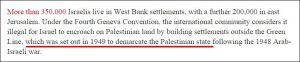 Über 350.000 Israelis leben in Siedlungen im Westjordanland und weitere 200.000 in Ost-Jerusalem. Im Sinne der Vierten Genfer Konvention betrachtet es die internationale Gemeinschaft als illegal, wenn Israel auf palästinensisches Land übergreift und Siedlungen außerhalb der Grünen Linie baut, die 1949 zur Demarkation eines Palästinenserstaates gezeichnet wurde, nachdem der arabisch-israelischen Krieg von 1948 beendet war.