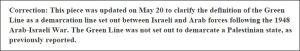 Korrektur: Dieser Artikel wurde vom 20. Mai korrigiert, um die Definition der Grünen Linie als Demarkationslinie zwischen israelischen und arabischen Streitkräften nach dem arabisch-israelischen Krieg von 1948 herauszustellen. Die Grüne Linie galt nicht als Grenzziehung eines palästinensischen Staates, wie ursprünglich berichtet.